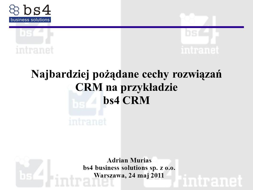 Najbardziej pożądane cechy rozwiązań CRM na przykładzie bs4 CRM Adrian Murias bs4 business solutions sp. z o.o. Warszawa, 24 maj 2011