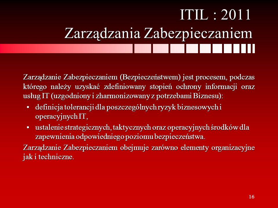 16 ITIL : 2011 Zarządzania Zabezpieczaniem Zarządzanie Zabezpieczaniem (Bezpieczeństwem) jest procesem, podczas którego należy uzyskać zdefiniowany st