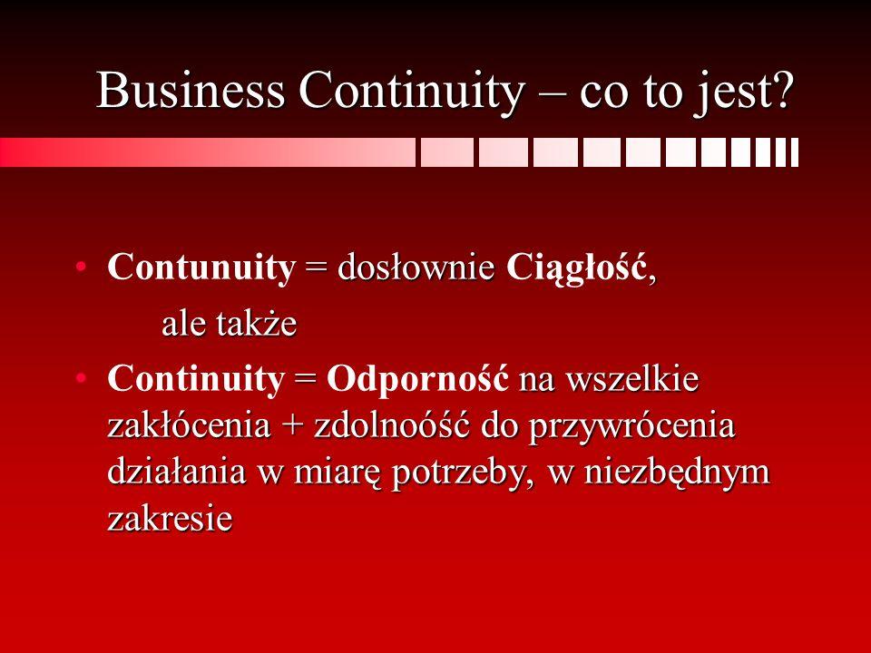Business Continuity – co to jest? = dosłownie,Contunuity = dosłownie Ciągłość, ale także = na wszelkie zakłócenia + zdolnoóść do przywrócenia działani
