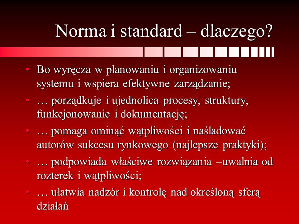 Norma i standard – dlaczego? Bo wyręcza w planowaniu i organizowaniu systemu i wspiera efektywne zarządzanie;Bo wyręcza w planowaniu i organizowaniu s