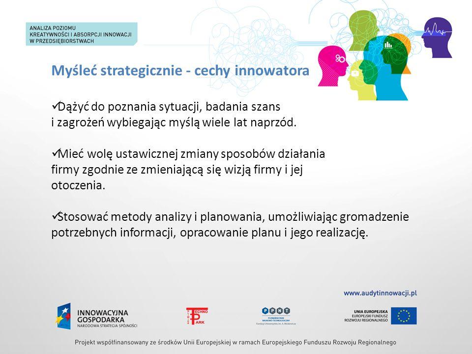 Myśleć strategicznie - cechy innowatora Dążyć do poznania sytuacji, badania szans i zagrożeń wybiegając myślą wiele lat naprzód. Mieć wolę ustawicznej