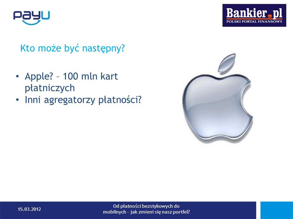 Kto może być następny? Apple? – 100 mln kart płatniczych Inni agregatorzy płatności? 15.03.2012 Od płatności bezstykowych do mobilnych - jak zmieni si
