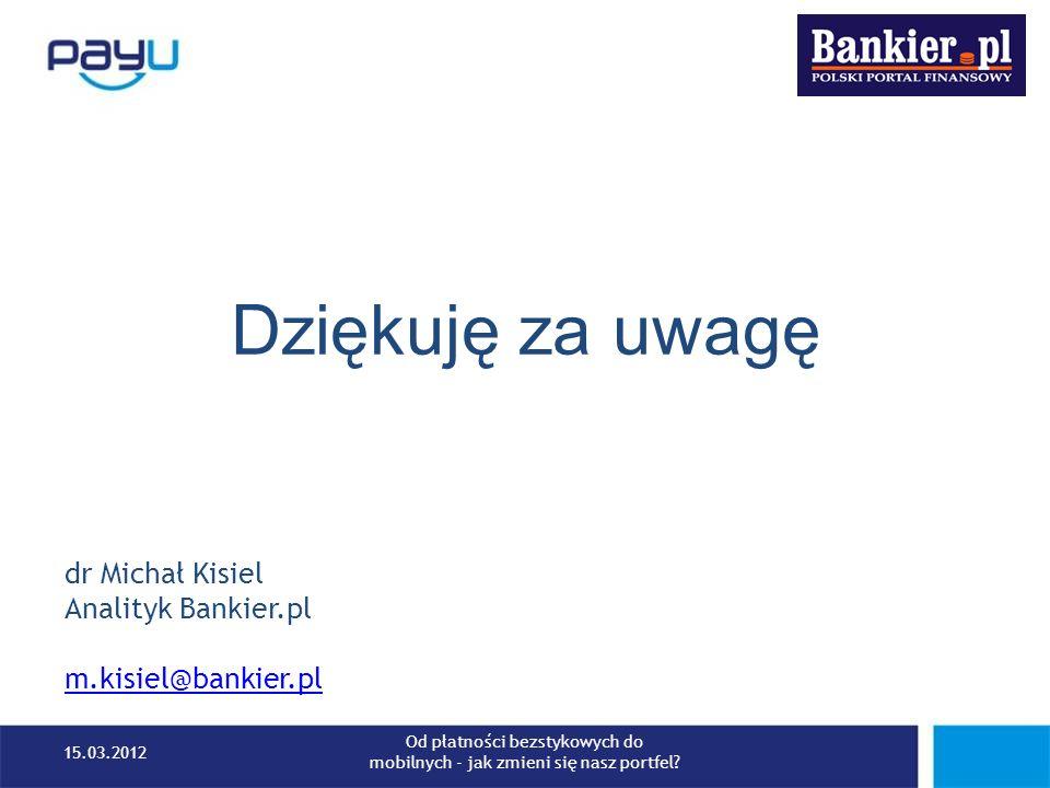 Dziękuję za uwagę dr Michał Kisiel Analityk Bankier.pl m.kisiel@bankier.pl 15.03.2012 Od płatności bezstykowych do mobilnych - jak zmieni się nasz por
