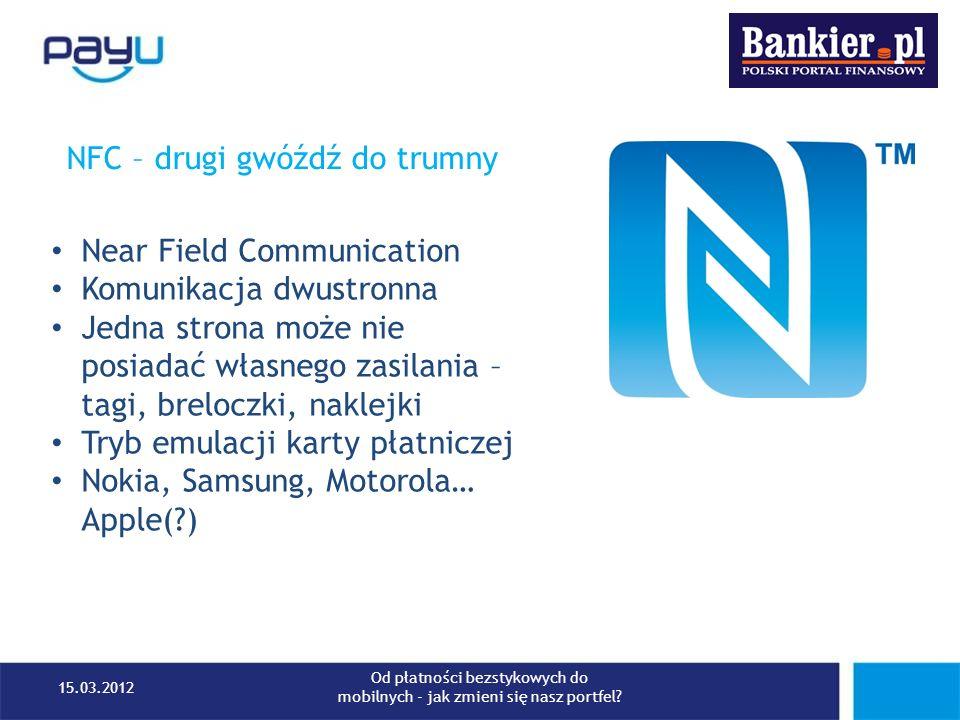 NFC – drugi gwóźdź do trumny Near Field Communication Komunikacja dwustronna Jedna strona może nie posiadać własnego zasilania – tagi, breloczki, nakl