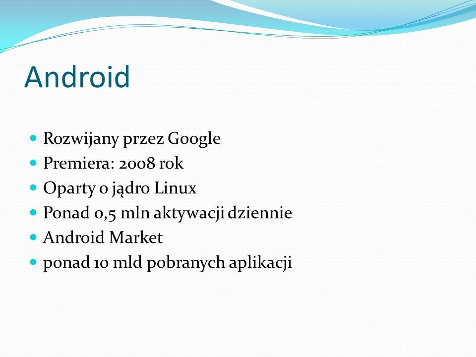 Android Rozwijany przez Google Premiera: 2008 rok Oparty o jądro Linux Ponad 0,5 mln aktywacji dziennie Android Market ponad 10 mld pobranych aplikacj