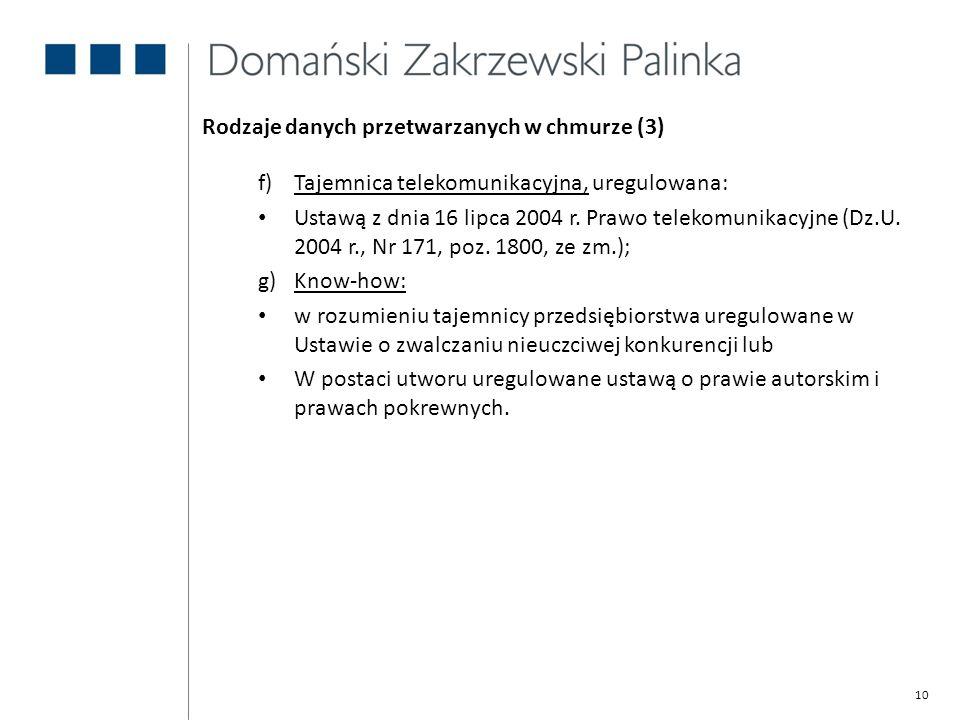 10 Rodzaje danych przetwarzanych w chmurze (3) f)Tajemnica telekomunikacyjna, uregulowana: Ustawą z dnia 16 lipca 2004 r. Prawo telekomunikacyjne (Dz.