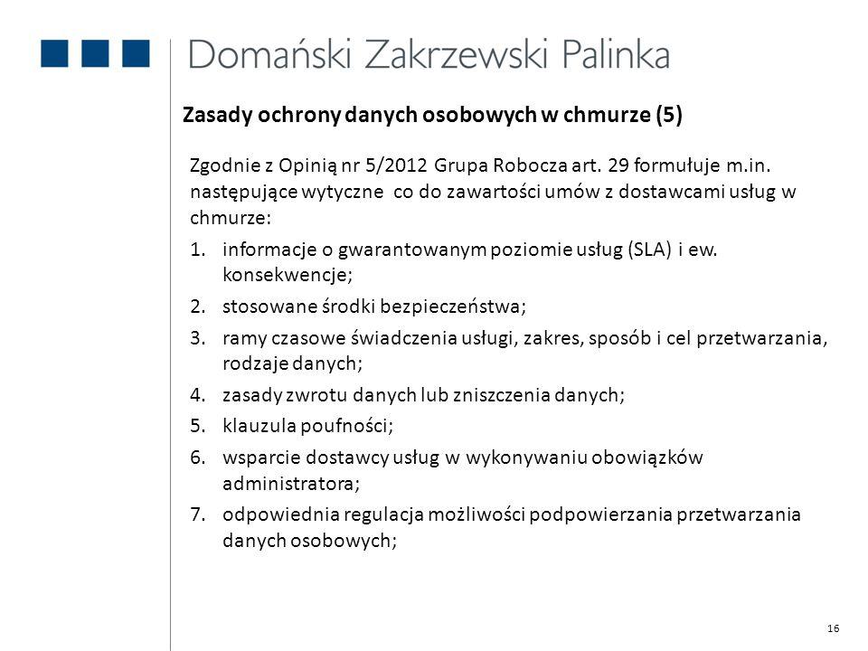 16 Zasady ochrony danych osobowych w chmurze (5) Zgodnie z Opinią nr 5/2012 Grupa Robocza art. 29 formułuje m.in. następujące wytyczne co do zawartośc