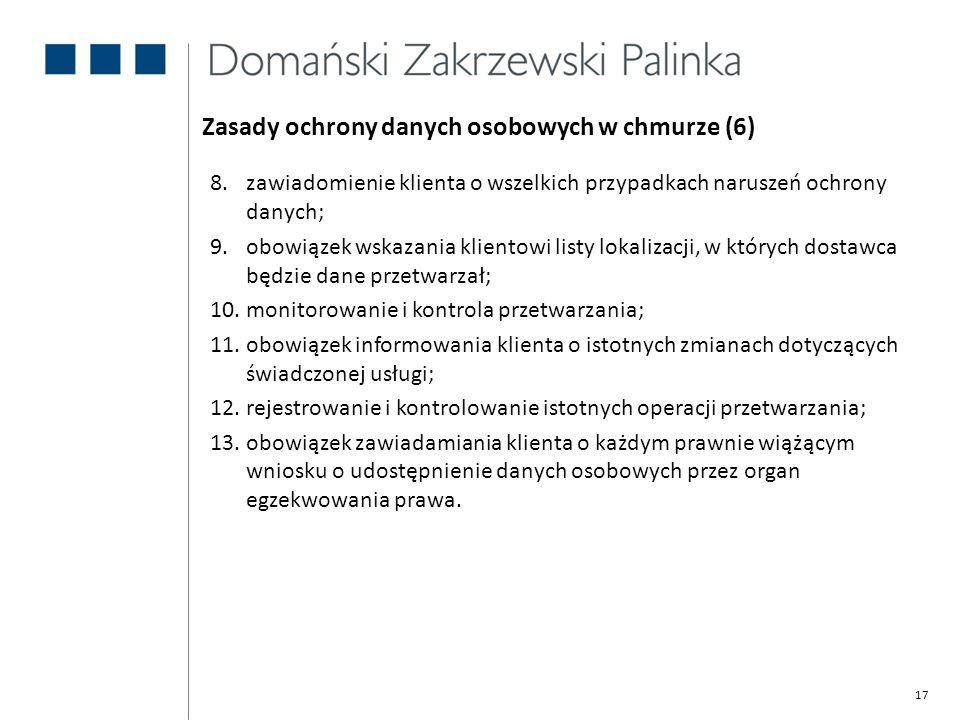 17 Zasady ochrony danych osobowych w chmurze (6) 8.zawiadomienie klienta o wszelkich przypadkach naruszeń ochrony danych; 9.obowiązek wskazania klient