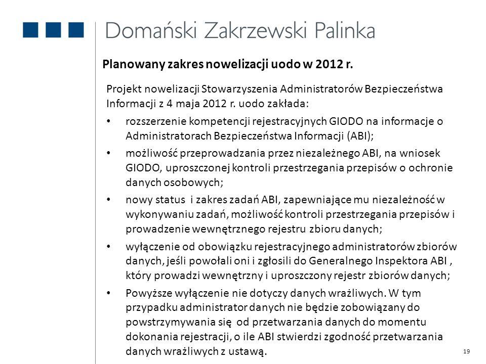 19 Planowany zakres nowelizacji uodo w 2012 r. Projekt nowelizacji Stowarzyszenia Administratorów Bezpieczeństwa Informacji z 4 maja 2012 r. uodo zakł