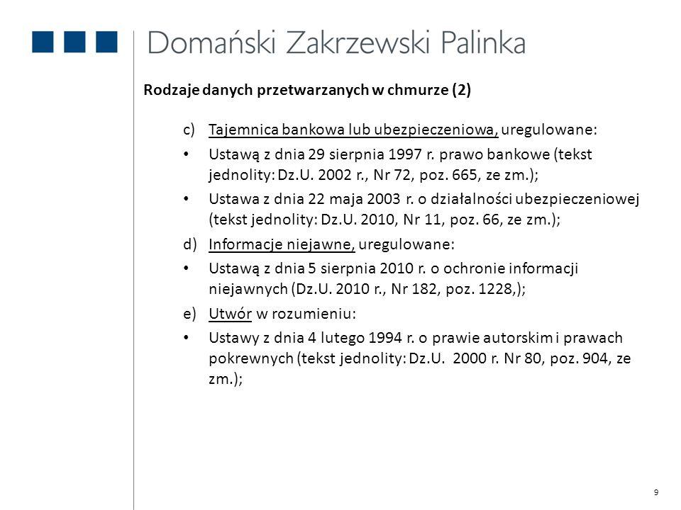 9 Rodzaje danych przetwarzanych w chmurze (2) c)Tajemnica bankowa lub ubezpieczeniowa, uregulowane: Ustawą z dnia 29 sierpnia 1997 r. prawo bankowe (t