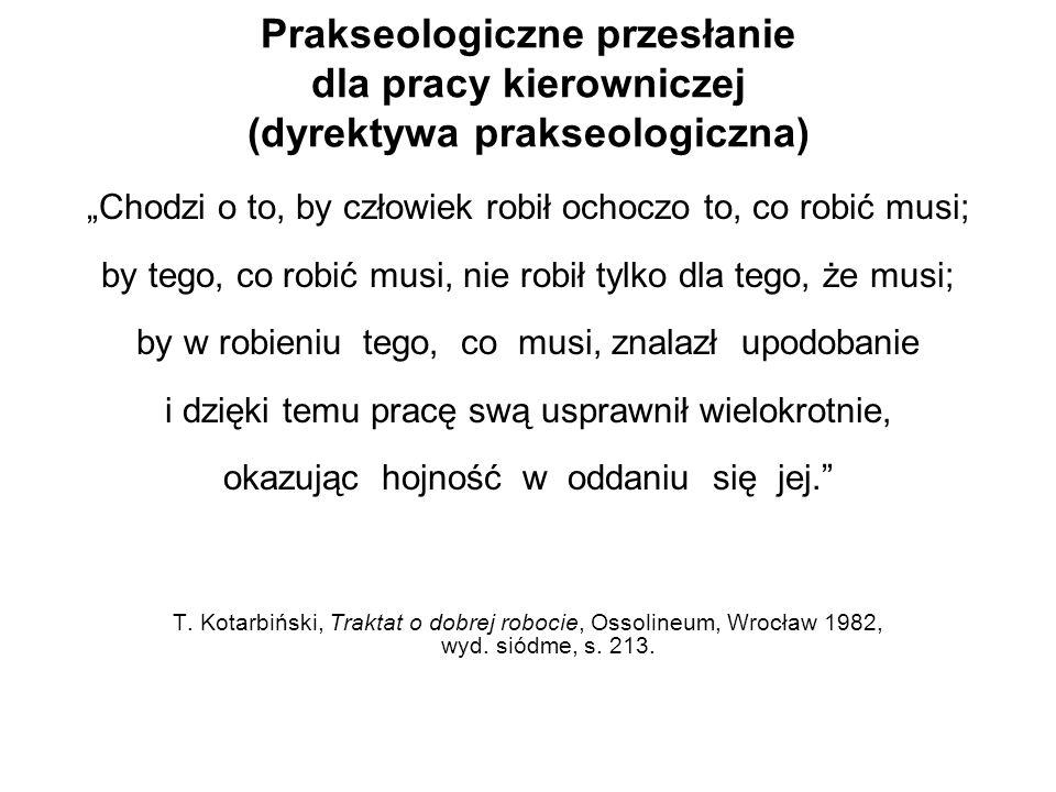 Prakseologiczne przesłanie dla pracy kierowniczej (dyrektywa prakseologiczna) Chodzi o to, by człowiek robił ochoczo to, co robić musi; by tego, co ro