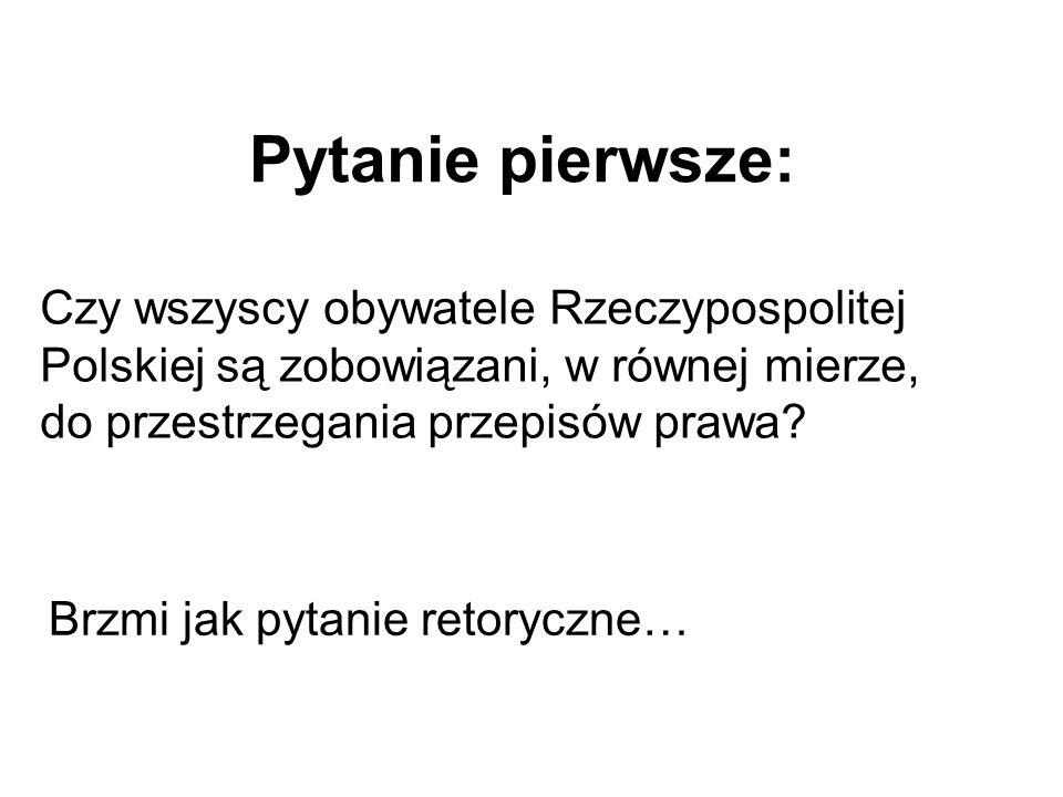 Pytanie pierwsze: Czy wszyscy obywatele Rzeczypospolitej Polskiej są zobowiązani, w równej mierze, do przestrzegania przepisów prawa? Brzmi jak pytani