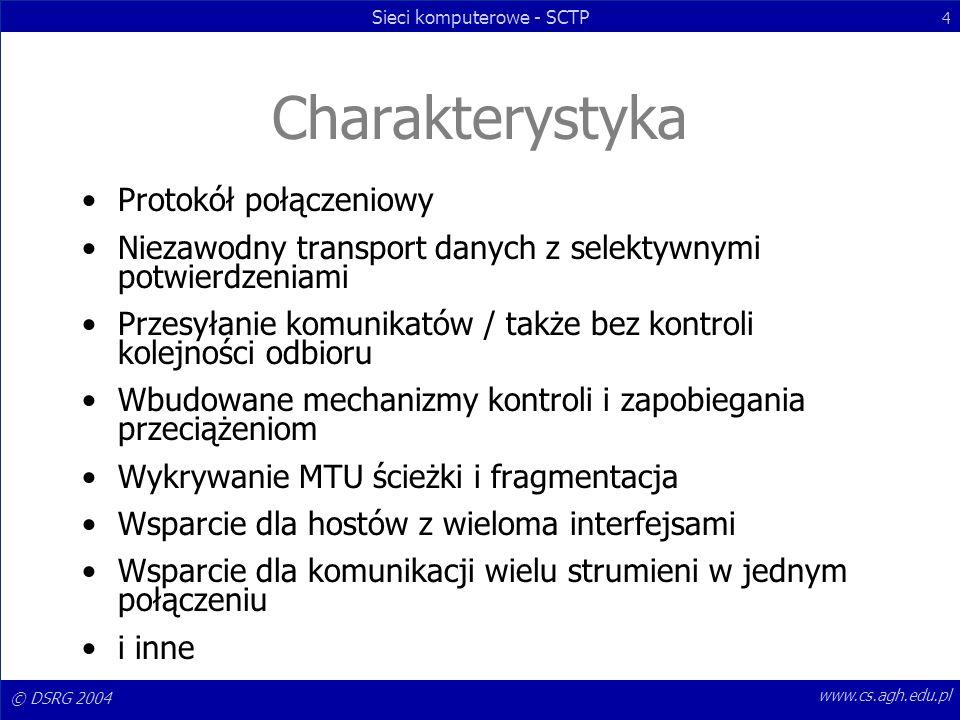 © DSRG 2004 Sieci komputerowe - SCTP 4 www.cs.agh.edu.pl Charakterystyka Protokół połączeniowy Niezawodny transport danych z selektywnymi potwierdzeni