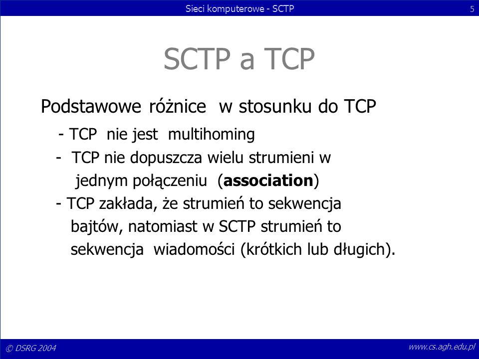 © DSRG 2004 Sieci komputerowe - SCTP 5 www.cs.agh.edu.pl SCTP a TCP Podstawowe różnice w stosunku do TCP - TCP nie jest multihoming - TCP nie dopuszcz