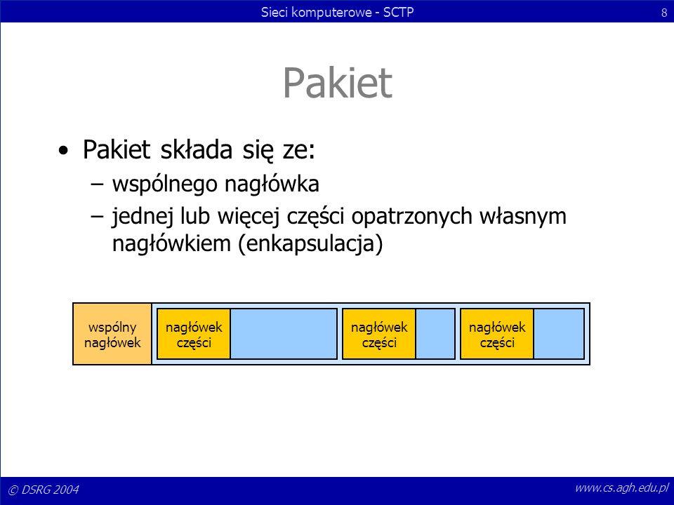 © DSRG 2004 Sieci komputerowe - SCTP 8 www.cs.agh.edu.pl Pakiet Pakiet składa się ze: –wspólnego nagłówka –jednej lub więcej części opatrzonych własny
