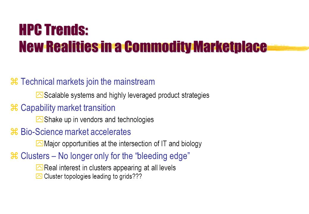 HPC Trends: New Realities in a Commodity Marketplace zTechnical markets join the mainstream yScalable systems and highly leveraged product strategies zCapability market transition yShake up in vendors and technologies zBio-Science market accelerates yMajor opportunities at the intersection of IT and biology zClusters – No longer only for the bleeding edge yReal interest in clusters appearing at all levels yCluster topologies leading to grids???