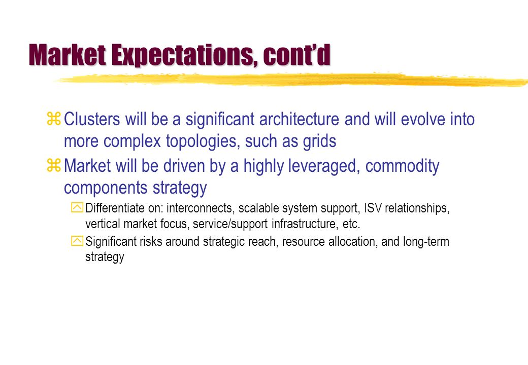 Market Expectations, contd zClusters will be a significant architecture and will evolve into more complex topologies, such as grids zMarket will be driven by a highly leveraged, commodity components strategy yDifferentiate on: interconnects, scalable system support, ISV relationships, vertical market focus, service/support infrastructure, etc.
