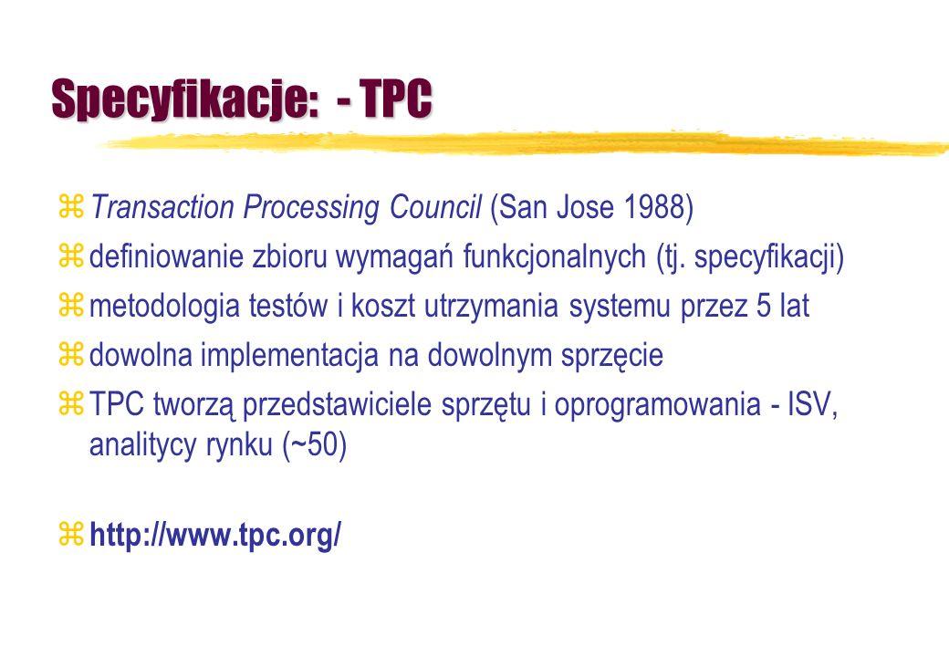Specyfikacje: - TPC z Transaction Processing Council (San Jose 1988) zdefiniowanie zbioru wymagań funkcjonalnych (tj. specyfikacji) zmetodologia testó