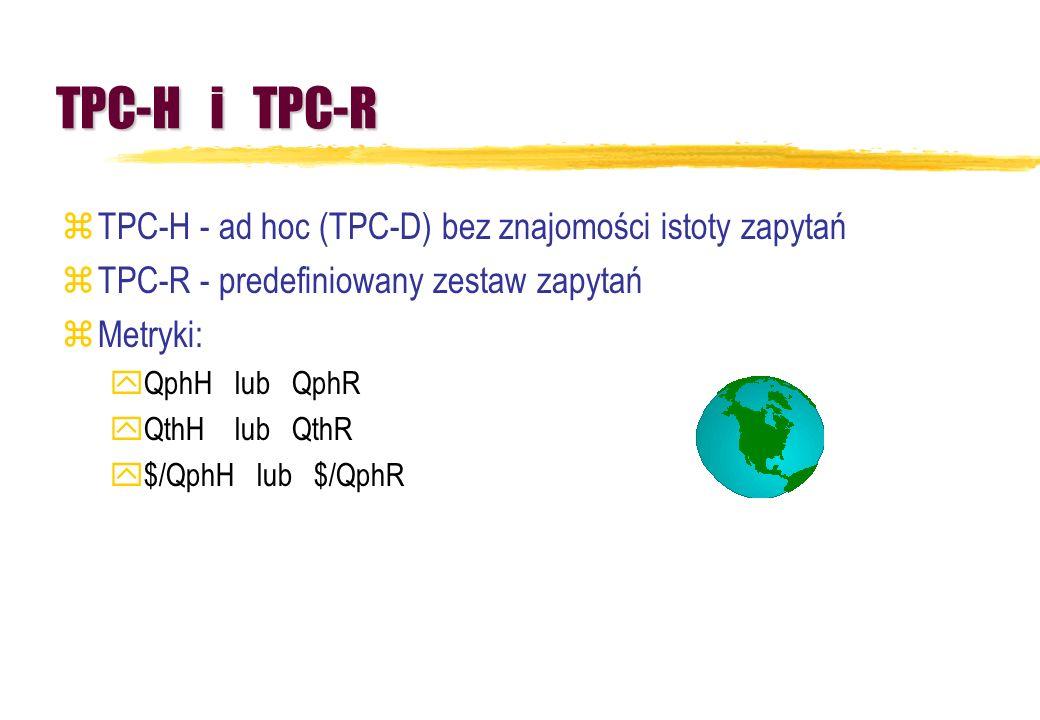 TPC-H i TPC-R zTPC-H - ad hoc (TPC-D) bez znajomości istoty zapytań zTPC-R - predefiniowany zestaw zapytań zMetryki: yQphH lub QphR yQthH lub QthR y$/