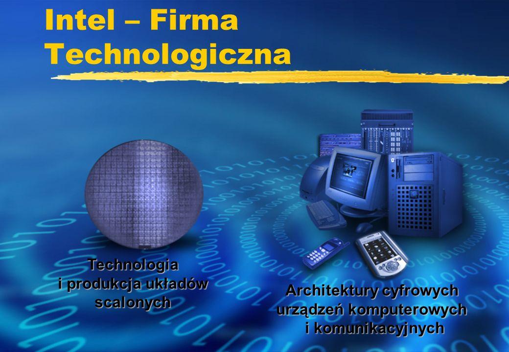 Intel – Firma Technologiczna Technologia i produkcja układów scalonych Architektury cyfrowych urządzeń komputerowych i komunikacyjnych