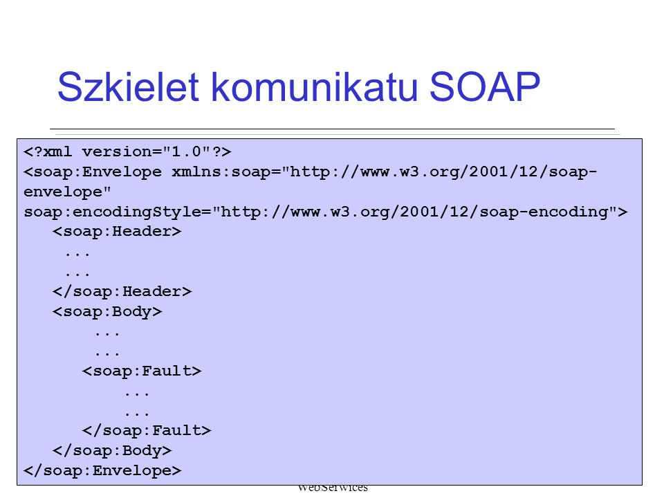 WebSerwices Szkielet komunikatu SOAP <soap:Envelope xmlns:soap= http://www.w3.org/2001/12/soap- envelope soap:encodingStyle= http://www.w3.org/2001/12/soap-encoding >.........