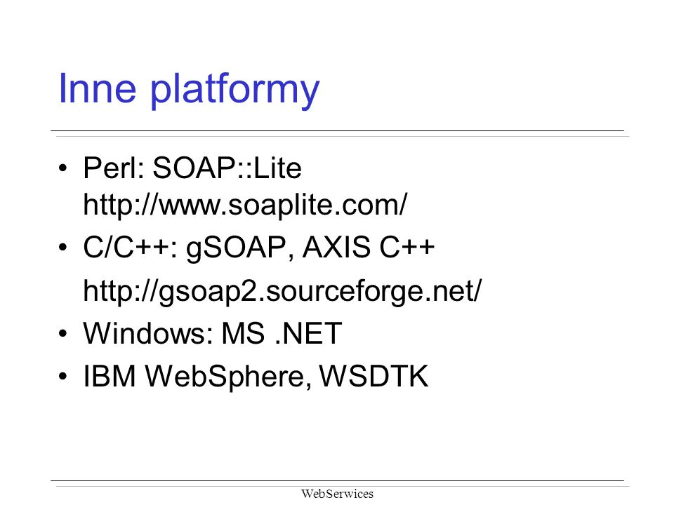 WebSerwices Inne platformy Perl: SOAP::Lite http://www.soaplite.com/ C/C++: gSOAP, AXIS C++ http://gsoap2.sourceforge.net/ Windows: MS.NET IBM WebSphe
