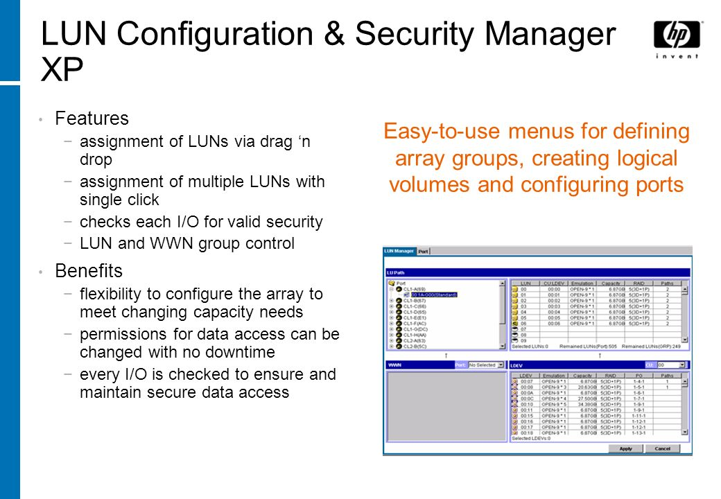 LUN Configuration & Security Manager XP Features assignment of LUNs via drag n drop assignment of multiple LUNs with single click checks each I/O for