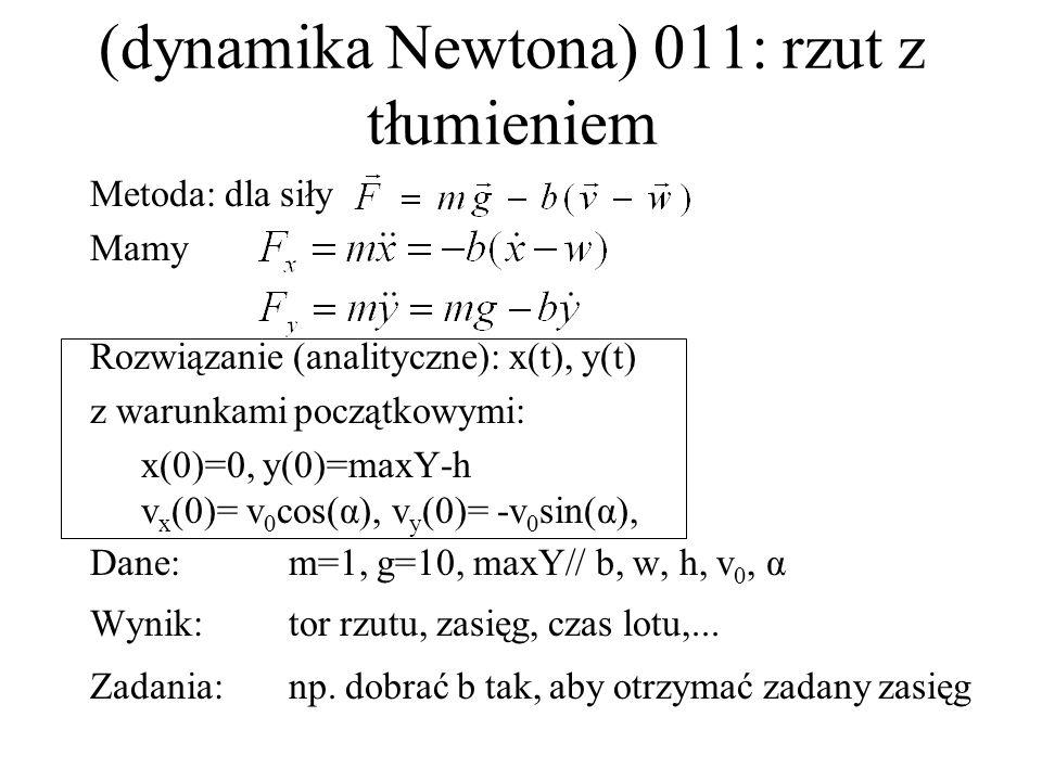 (dynamika Newtona) 014: równia pochyła, poślizg lub toczenie Metoda: dla siły F=mg·sinα - μ·mg·cosα Rozwiązanie (analityczne): s(t), ω(t) z warunkami początkowymi: s(0)=0, ω(0)=0 Dane:m=1, g=10, μ, opcje (poślizg,toczenie)x(kula, walec) Wynik:czas zsuwania/toczenia, praca sił tarcia,...