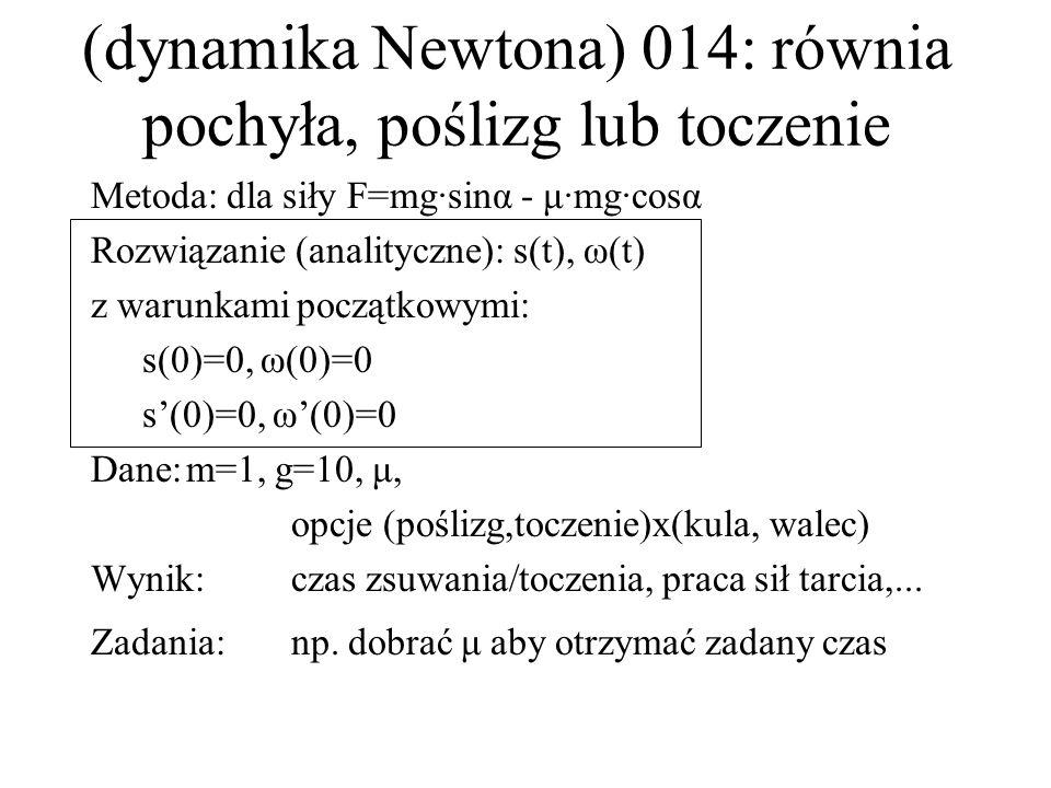 (dynamika Newtona) 014: równia pochyła, poślizg lub toczenie Metoda: dla siły F=mg·sinα - μ·mg·cosα Rozwiązanie (analityczne): s(t), ω(t) z warunkami