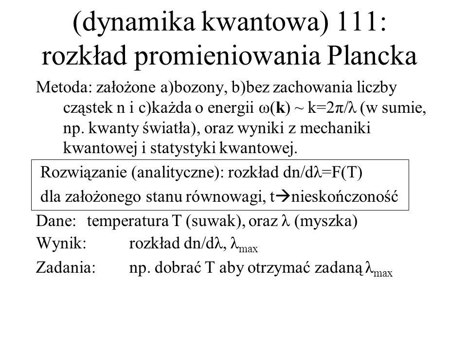 (dynamika kwantowa) 111: rozkład promieniowania Plancka Metoda: założone a)bozony, b)bez zachowania liczby cząstek n i c)każda o energii ω(k) ~ k=2π/λ