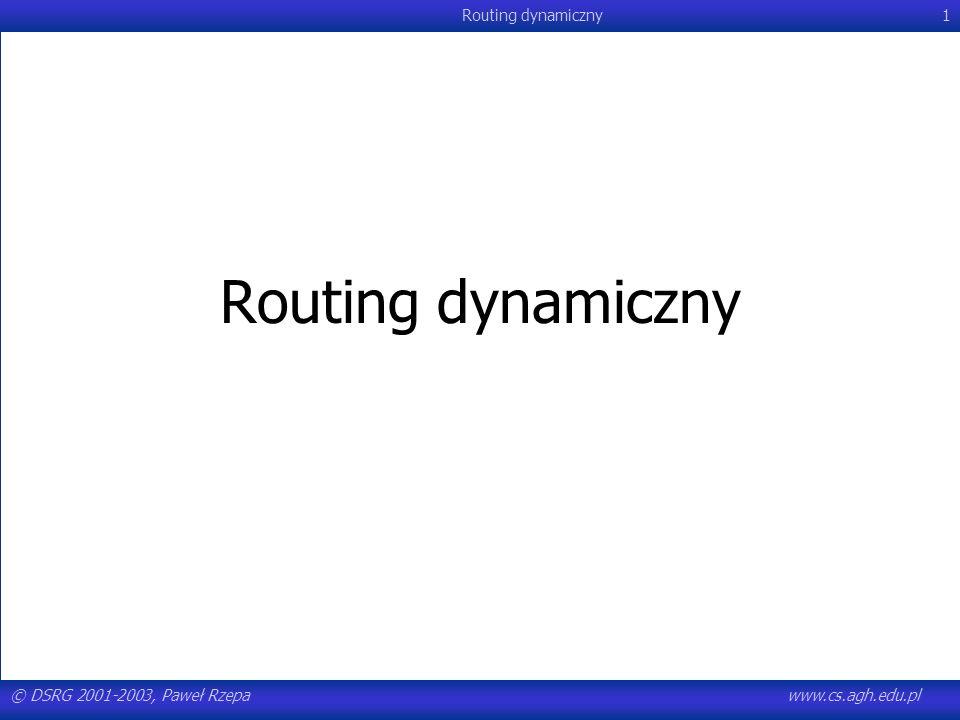 © DSRG 2001-2003, Paweł Rzepawww.cs.agh.edu.pl Routing dynamiczny92 OSPF - algorytm Dijkstry Oznaczenia: –E - zbiór węzłów, dla których najkrótsza ścieżka jest znana –R - zbiór pozostałych węzłów –O - uporządkowana lista ścieżek Algorytm: –(1) Niech E zawiera tylko węzeł początkowy - S, zaś R wszystkie pozostałe –(2) Niech O zawiera wszystkie jednosegmentowe ścieżki rozpoczynające się w S, uporządkowane według metryki łącza –(3) Jeśli O jest zbiorem pustym lub metryka pierwszej ścieżki w O ma wartość nieskończoną, to wszystkie węzły w R są nieosiągalne.