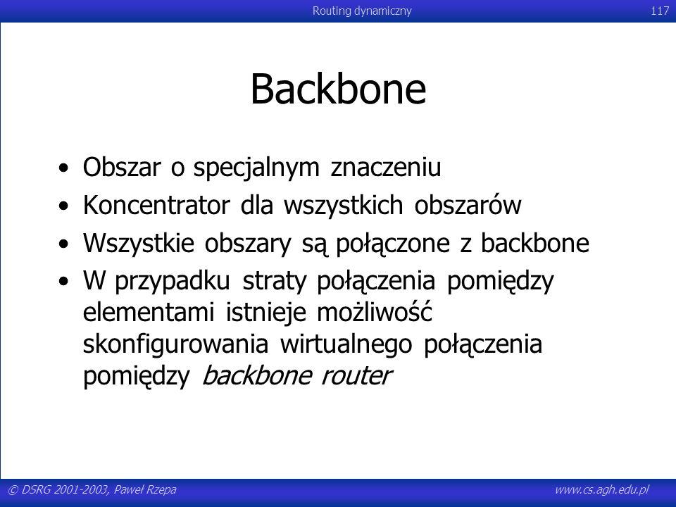 © DSRG 2001-2003, Paweł Rzepawww.cs.agh.edu.pl Routing dynamiczny117 Backbone Obszar o specjalnym znaczeniu Koncentrator dla wszystkich obszarów Wszys