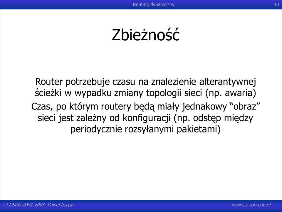 © DSRG 2001-2003, Paweł Rzepawww.cs.agh.edu.pl Routing dynamiczny13 Zbieżność Router potrzebuje czasu na znalezienie alterantywnej ścieżki w wypadku z