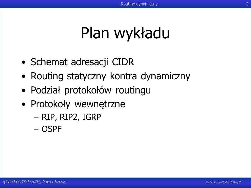 © DSRG 2001-2003, Paweł Rzepawww.cs.agh.edu.pl Routing dynamiczny44 Wady RIP synchronizacja Co 30 sekund w sieci opartej na protokole RIP następuje znaczny spadek wydajności (synchronizacja komunikatów o tablicach routingu) –mniejsza przepustowość lub większy procent zagubionych pakietów Rozwiązania: –inicjowanie routerów w różnych momentach –modyfikacja interwału (15s – 45s; średnio 30s) pomiędzy wysyłaniem kolejnych informacji o zawartości tablicy routingu (losowo)