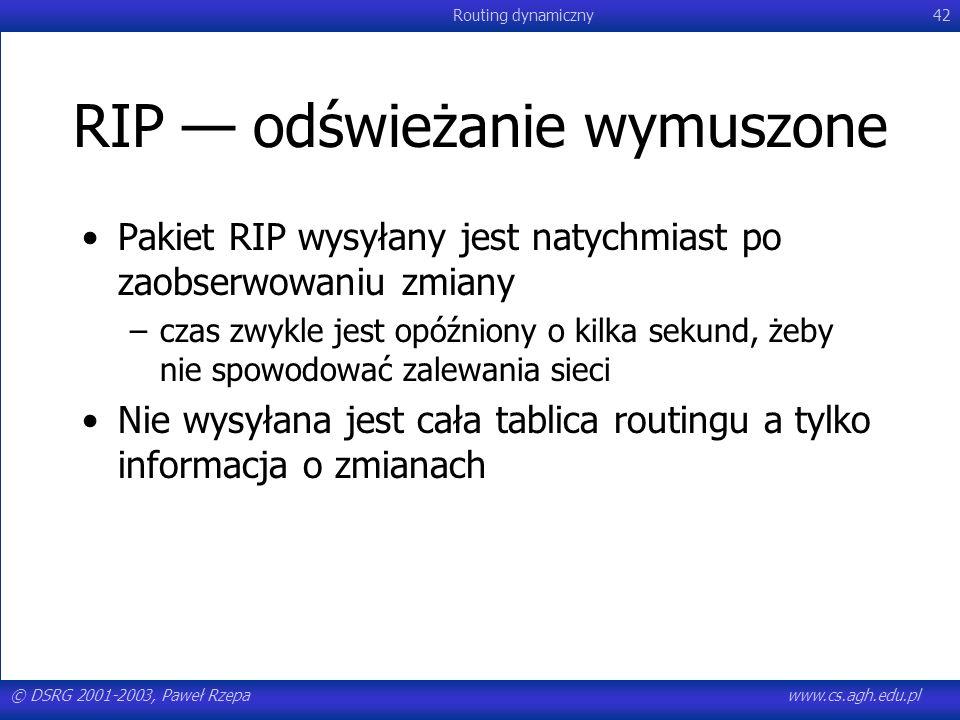© DSRG 2001-2003, Paweł Rzepawww.cs.agh.edu.pl Routing dynamiczny42 RIP odświeżanie wymuszone Pakiet RIP wysyłany jest natychmiast po zaobserwowaniu z