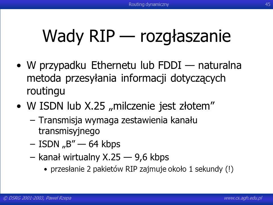 © DSRG 2001-2003, Paweł Rzepawww.cs.agh.edu.pl Routing dynamiczny45 Wady RIP rozgłaszanie W przypadku Ethernetu lub FDDI naturalna metoda przesyłania