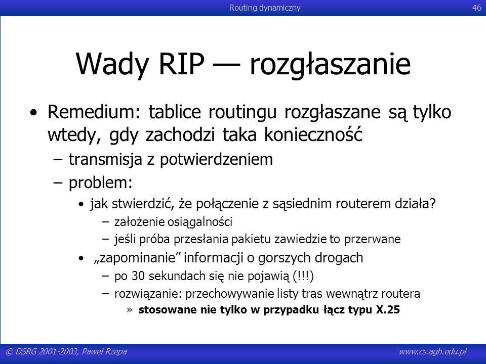 © DSRG 2001-2003, Paweł Rzepawww.cs.agh.edu.pl Routing dynamiczny46 Wady RIP rozgłaszanie Remedium: tablice routingu rozgłaszane są tylko wtedy, gdy z