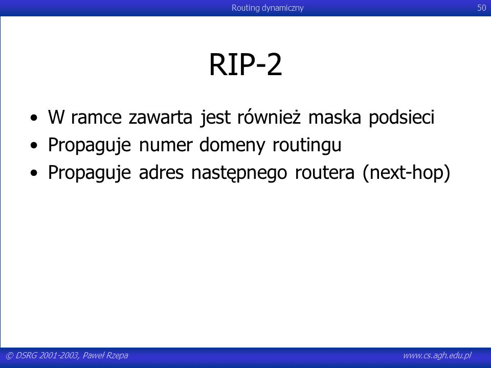 © DSRG 2001-2003, Paweł Rzepawww.cs.agh.edu.pl Routing dynamiczny50 RIP-2 W ramce zawarta jest również maska podsieci Propaguje numer domeny routingu