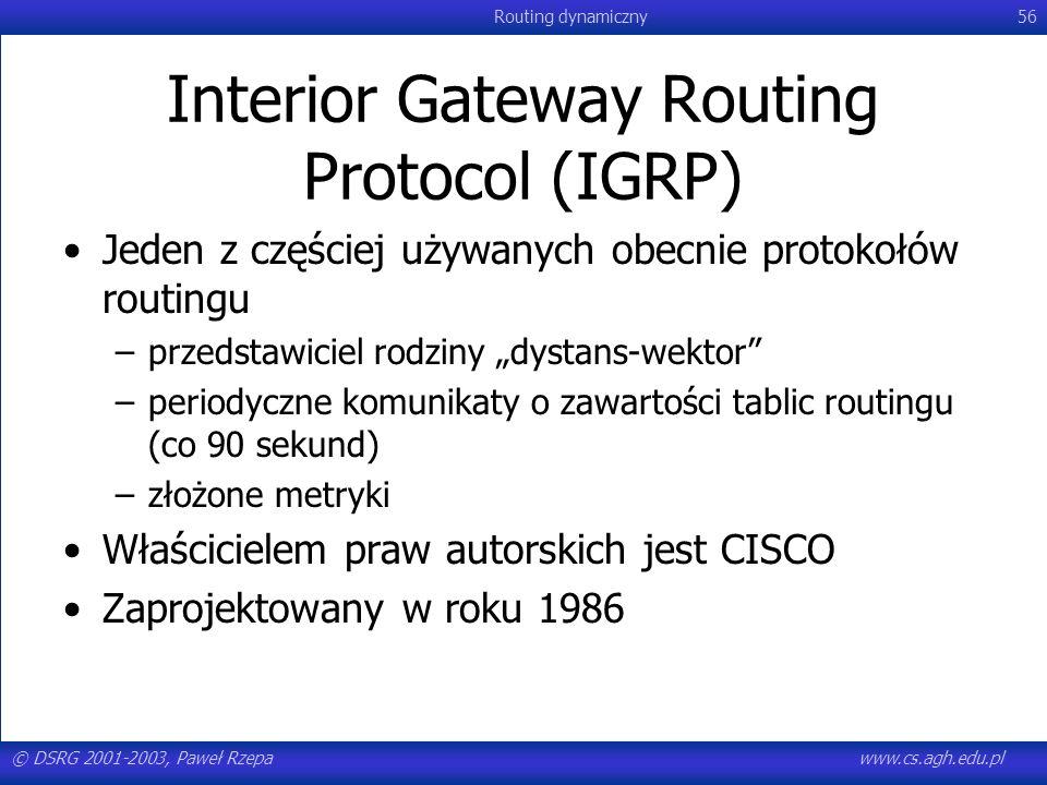 © DSRG 2001-2003, Paweł Rzepawww.cs.agh.edu.pl Routing dynamiczny56 Interior Gateway Routing Protocol (IGRP) Jeden z częściej używanych obecnie protok