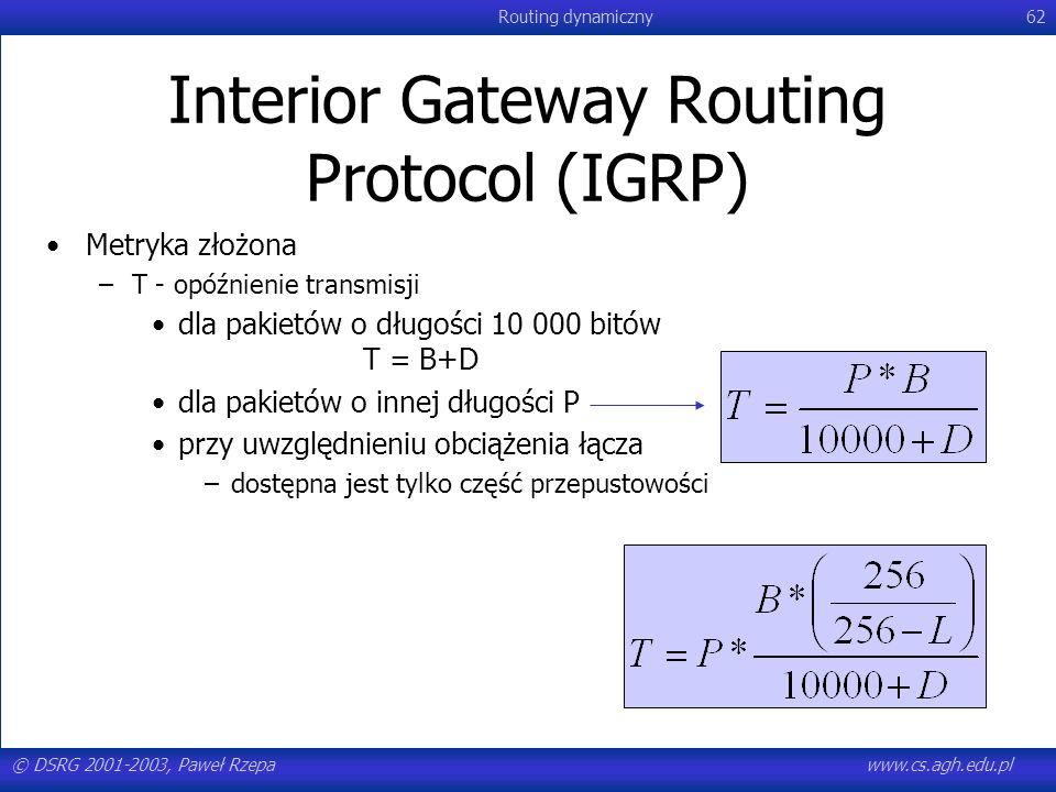 © DSRG 2001-2003, Paweł Rzepawww.cs.agh.edu.pl Routing dynamiczny62 Interior Gateway Routing Protocol (IGRP) Metryka złożona –T - opóźnienie transmisj