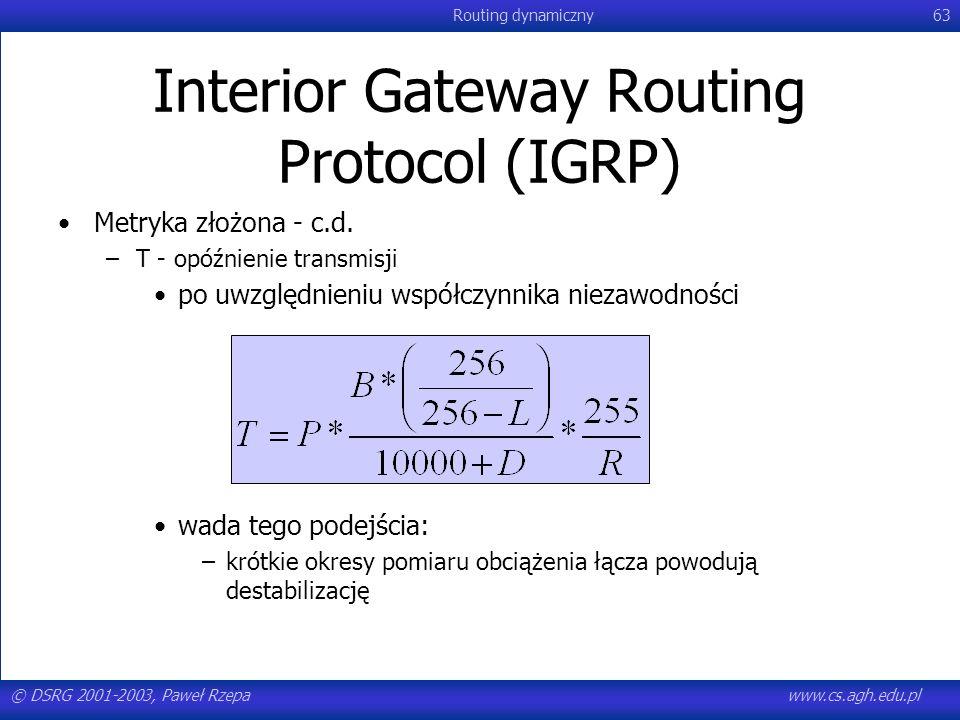 © DSRG 2001-2003, Paweł Rzepawww.cs.agh.edu.pl Routing dynamiczny63 Interior Gateway Routing Protocol (IGRP) Metryka złożona - c.d. –T - opóźnienie tr