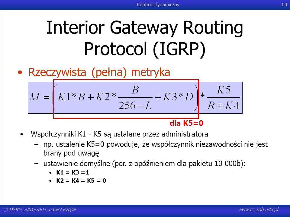 © DSRG 2001-2003, Paweł Rzepawww.cs.agh.edu.pl Routing dynamiczny64 Interior Gateway Routing Protocol (IGRP) Rzeczywista (pełna) metryka Współczynniki