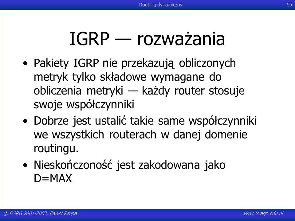 © DSRG 2001-2003, Paweł Rzepawww.cs.agh.edu.pl Routing dynamiczny65 IGRP rozważania Pakiety IGRP nie przekazują obliczonych metryk tylko składowe wyma