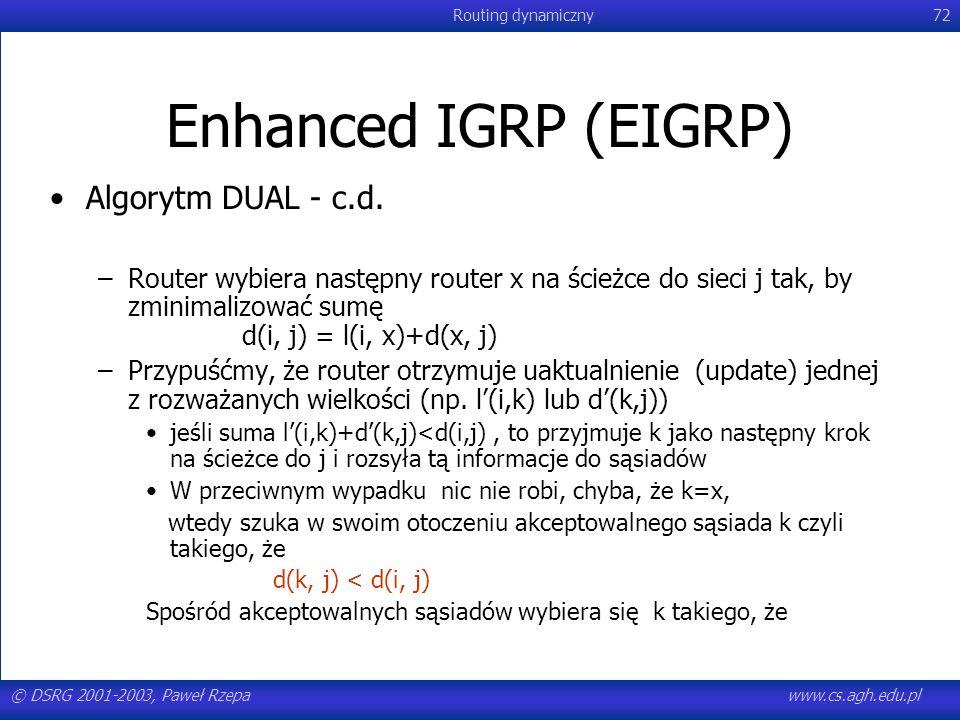 © DSRG 2001-2003, Paweł Rzepawww.cs.agh.edu.pl Routing dynamiczny72 Enhanced IGRP (EIGRP) Algorytm DUAL - c.d. –Router wybiera następny router x na śc