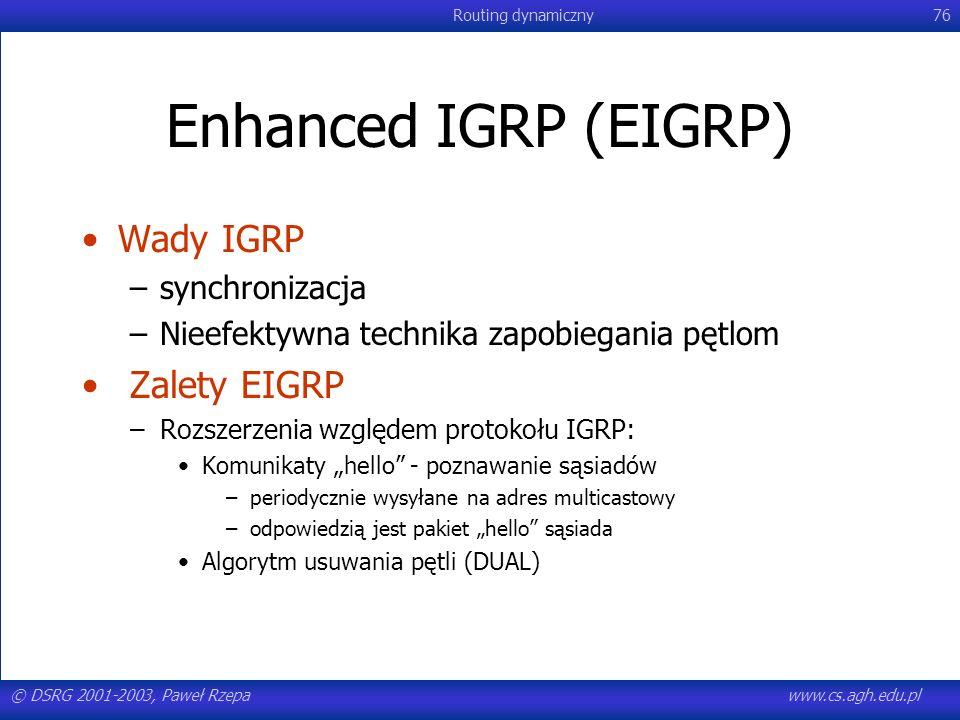 © DSRG 2001-2003, Paweł Rzepawww.cs.agh.edu.pl Routing dynamiczny76 Enhanced IGRP (EIGRP) Wady IGRP –synchronizacja –Nieefektywna technika zapobiegani