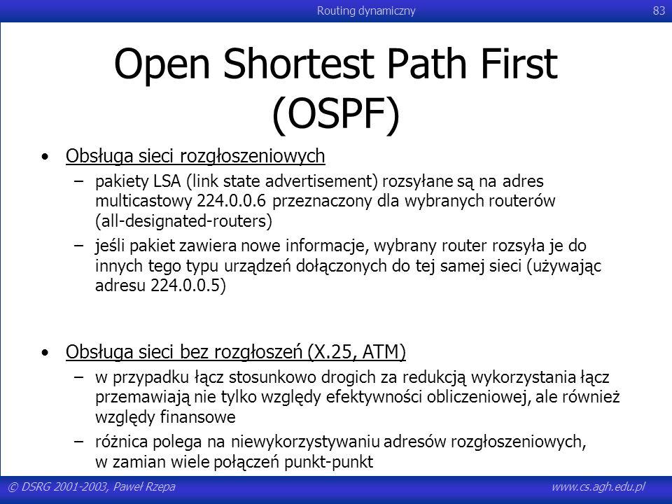 © DSRG 2001-2003, Paweł Rzepawww.cs.agh.edu.pl Routing dynamiczny83 Open Shortest Path First (OSPF) Obsługa sieci rozgłoszeniowych –pakiety LSA (link