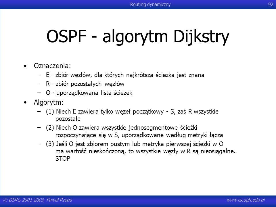 © DSRG 2001-2003, Paweł Rzepawww.cs.agh.edu.pl Routing dynamiczny92 OSPF - algorytm Dijkstry Oznaczenia: –E - zbiór węzłów, dla których najkrótsza ści