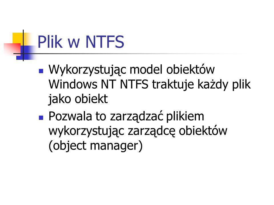 Plik w NTFS Wykorzystując model obiektów Windows NT NTFS traktuje każdy plik jako obiekt Pozwala to zarządzać plikiem wykorzystując zarządcę obiektów