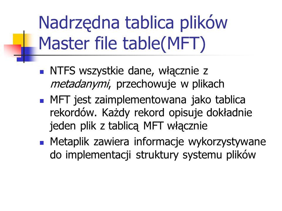 Nadrzędna tablica plików Master file table(MFT) NTFS wszystkie dane, włącznie z metadanymi, przechowuje w plikach MFT jest zaimplementowana jako tabli