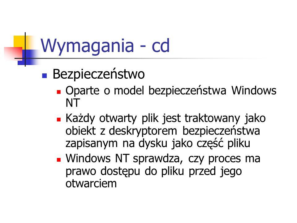Wymagania - cd Bezpieczeństwo Oparte o model bezpieczeństwa Windows NT Każdy otwarty plik jest traktowany jako obiekt z deskryptorem bezpieczeństwa za